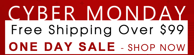 Cyber Monday - Free Shipping Over $99 - ONE DAY SALE - shop now