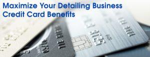 How to Maximize Your Detailing Business Credit Card Benefits