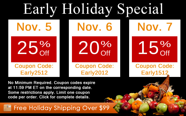 Early Holiday Special - 11/5 – 25% Off Coupon Code: Early2512 | 11/6 – 20% Off Coupon Code: Early2012 | 11/7 – 15% Off Coupon Code: Early1512