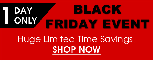 1 Day Only Black Friday Event - Huge Limited Time Savings! Shop NOw