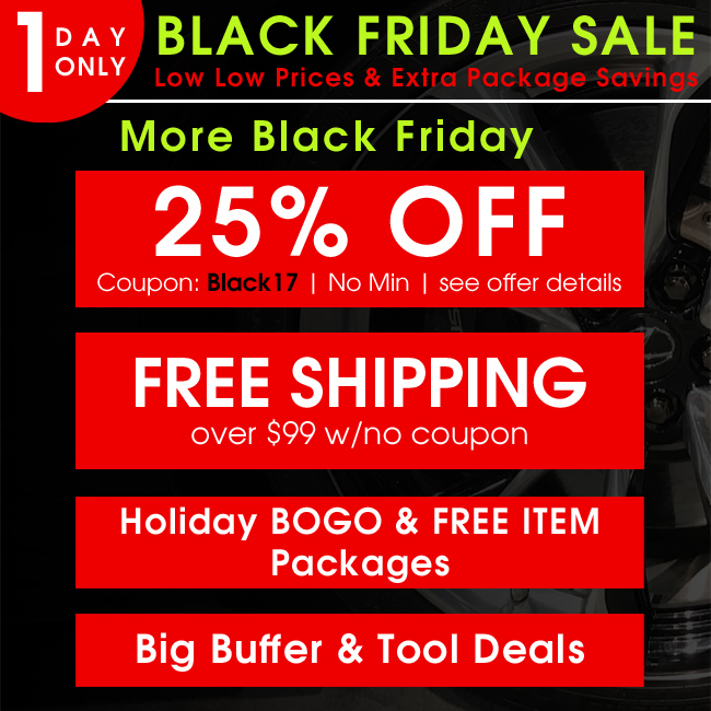 1 Day Only Black Friday Sale - 25% Off Coupon Black17 - Free Shipping Over $99 with no coupon - Holiday BOGO & FREE ITEM Packages - Big Buffer & Tool Deals