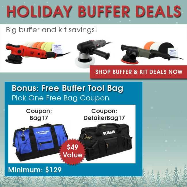 Holiday Buffer Deals - Big buffer and kit savings! Bonus: Free Buffer Tool Bag - Pick on Free Back Coupon - DI Bag Coupon Bag17 - Detailer Bag Coupon DetailerBag17 - $49 Value - Minimum $129 - Shop Buffer & Tool Deals Now