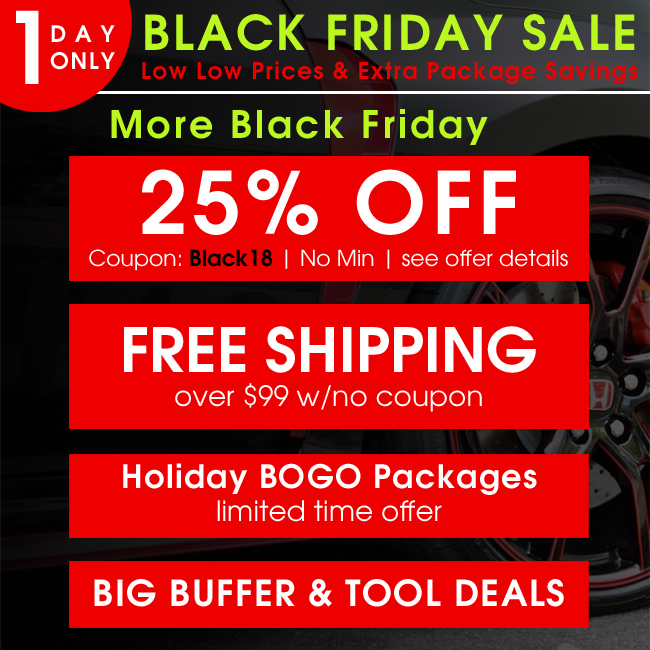 1 Day Only Black Friday Sale - Low Low Prices and Extra Packages Savings - More Black Friday - 25% Off Coupon Black18 - Free Shipping over $99 with no coupon - Holiday BOGO Packages - Big Buffer and Tool Deals