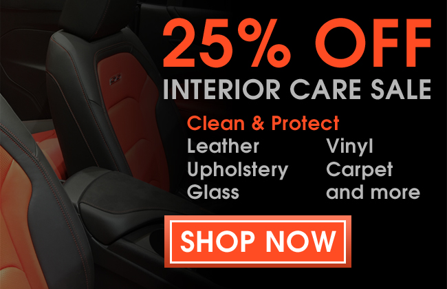25% Off Interior Care Sale - Clean & Protect Leather, Vinyl, Upholstery, Carpet, Glass, and more! Shop Now