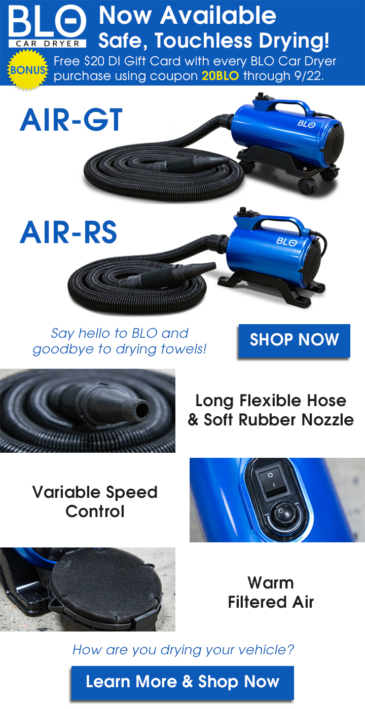 BLO Car Dryer Now Available - Safe, Touchless Drying! Bonus: Free $20 DI Gift Card with every BLO Car Dryer purchase using coupon 20BLO through 9/22. Say hello to BLO and goodbye to drying towels - Shop  Now - Long Flexible Hose and Soft Rubber Nozzle - Variable Speed Control - Warm Filtered Air - How are you drying your vehicle? Learn More and Shop Now